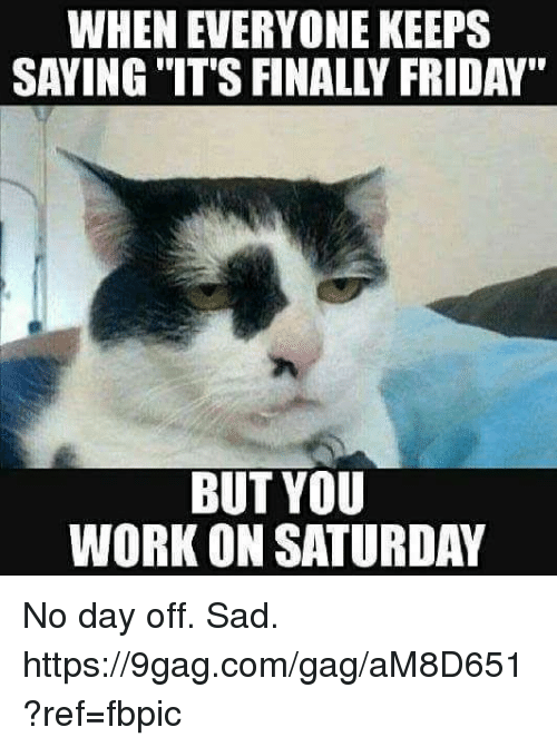 "Working On Saturday: WHEN EVERYONE KEEPS  SAYING IT'S FINALLY FRIDAY""  BUT YOU  WORK ON SATURDAY No day off. Sad. https://9gag.com/gag/aM8D651?ref=fbpic"