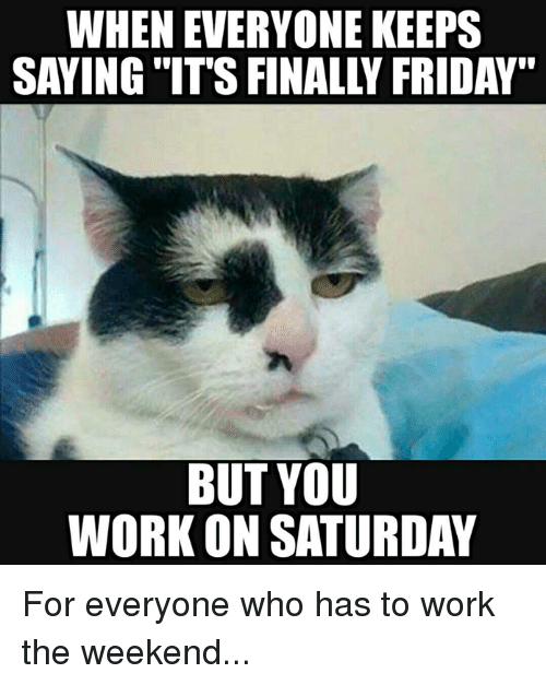 "Working The Weekend: WHEN EVERYONE KEEPS  SAYING ITS FINALLY FRIDAY""  BUT YOU  WORKON SATURDAY For everyone who has to work the weekend..."