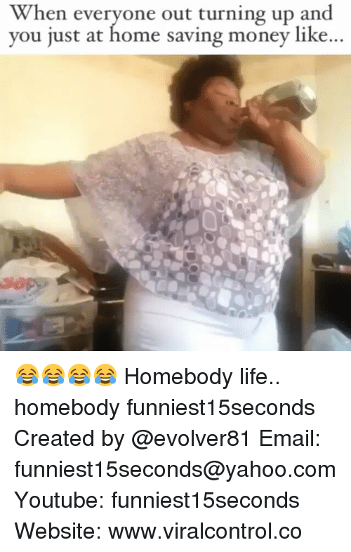 Turn up: When everyone out turning up and  you just at home saving money like... 😂😂😂😂 Homebody life.. homebody funniest15seconds Created by @evolver81 Email: funniest15seconds@yahoo.com Youtube: funniest15seconds Website: www.viralcontrol.co