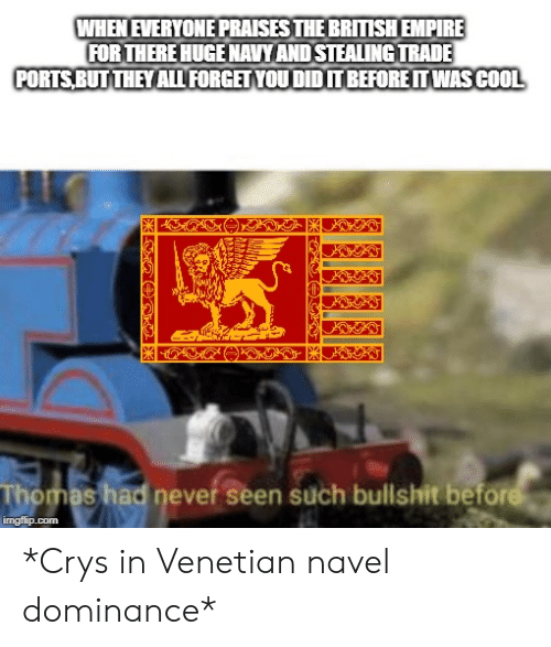 Venetian: WHEN EVERYONE PRAISES THE BRITISHEMPIRE  FOR THERE HUGE NAVY AND STEALING TRADE  PORTS BUT THEY AL FORGET YOU DID TBEFORE IT WASCOOL  Thomas had never seen such bullshit before  imgflip.com *Crys in Venetian navel dominance*