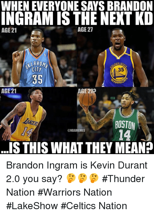 Kevin Durant, Nba, and Boston: WHEN EVERYONE SAYS BRANDON  INGRAM IS THE NEXT KD  AGE 21  AGE 27  35  35  ARRIO  AGE 21  AGE 219  BOSTON  14  @NBAMEMES  ..S THIS WHAT THEY MEAN? Brandon Ingram is Kevin Durant 2.0 you say? 🤔🤔🤔  #Thunder Nation #Warriors Nation #LakeShow #Celtics Nation
