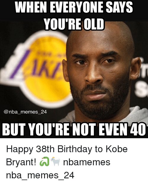 Birthday, Kobe Bryant, and Meme: WHEN EVERYONE SAYS  YOU'RE OLD  @nba memes 24  BUT YOU'RE NOT EVEN 40 Happy 38th Birthday to Kobe Bryant! 🐍🐐 nbamemes nba_memes_24