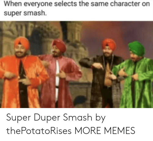 super smash: When everyone selects the same character on  super smash. Super Duper Smash by thePotatoRises MORE MEMES