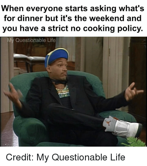 Whats For Dinner: When everyone starts asking what's  for dinner but it's the weekend and  you have a strict no cooking policy.  My Questionable Life Credit: My Questionable Life