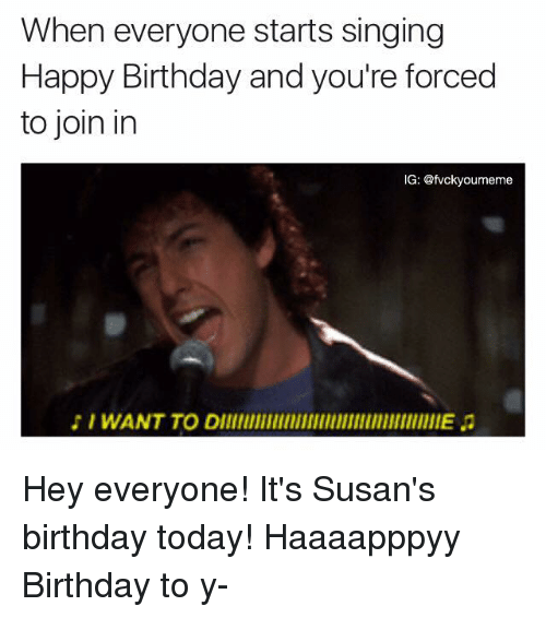 Birthday, Memes, and Singing: When everyone starts singing  Happy Birthday and you're forced  to join in  IG: @fvckyoumeme  I WANT TO DllllllllllllllllllllllllllllllllllllllEa Hey everyone! It's Susan's birthday today! Haaaapppyy Birthday to y-