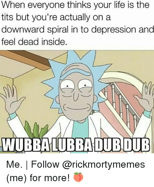spirals: When everyone thinks your life is the  tits but you're actually on a  downward spiral in to depression and  feel dead inside. Me. | Follow @rickmortymemes (me) for more! 🍑