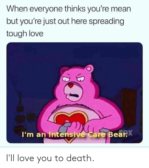Intensive: When everyone thinks you're mean  but you're just out here spreading  tough love  I'm an Intensive care Bea  .X I'll love you to death.