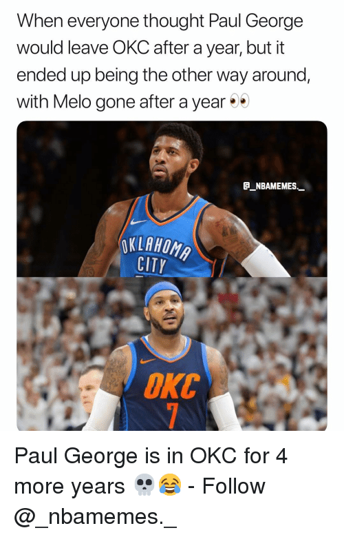 Memes, Paul George, and Oklahoma: When everyone thought Paul George  would leave OKC after a year, but it  ended up being the other way around,  with Melo gone after a year  E_NBAMEMES._  OKLAHOMA  CITY  ОКС Paul George is in OKC for 4 more years 💀😂 - Follow @_nbamemes._