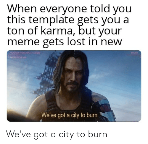 siem: When everyone told you  this template gets you a  ton of karma, but your  meme gets lost in new  MCRITECH HYRA VER 2122o0  RO 302  sIEM SETR NAY  We've got a city to burn We've got a city to burn