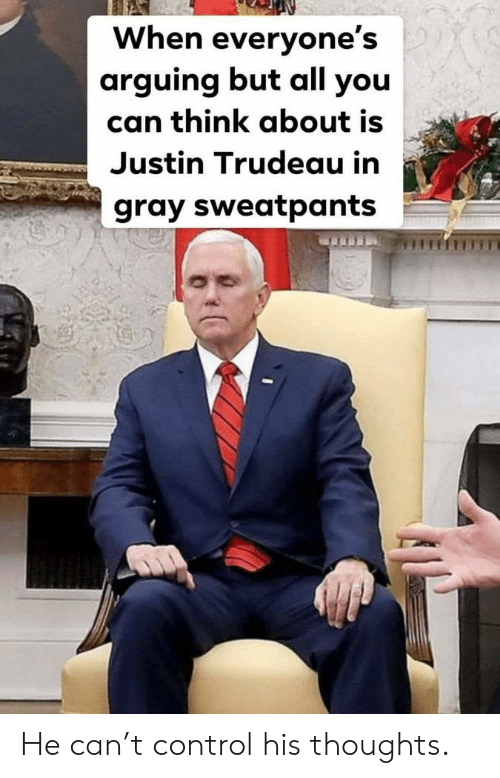 Gray Sweatpants: When everyone's  arguing but all you  can think about is  Justin Trudeau in  gray sweatpants He can't control his thoughts.