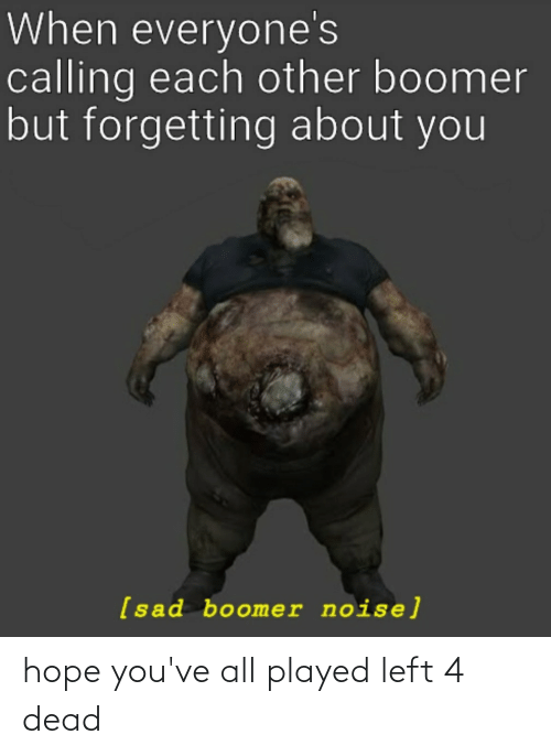 left 4 dead: When everyone's  calling each other boomer  but forgetting about you  [sad boomer noise] hope you've all played left 4 dead