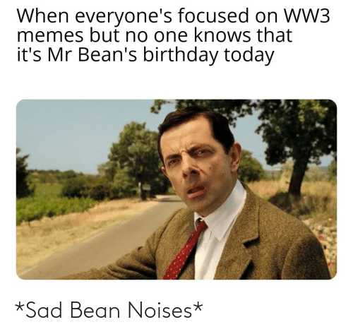ww3: When everyone's focused on WW3  memes but no one knows that  it's Mr Bean's birthday today *Sad Bean Noises*