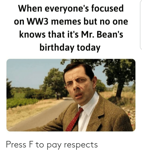 ww3: When everyone's focused  on WW3 memes but no one  knows that it's Mr. Bean's  birthday today Press F to pay respects