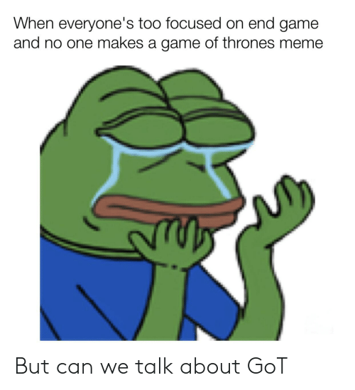 Thrones Meme: When everyone's too focused on end game  and no one makes a game of thrones meme But can we talk about GoT