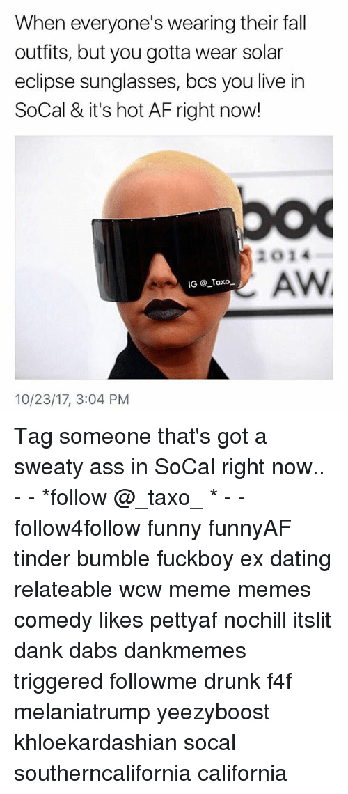 Af, Ass, and The Dab: When everyone's wearing their fall  outfits, but you gotta wear solar  eclipse sunglasses, bcs you live in  SoCal & it's hot AF right now!  2014  AW  IG @ Taxo  10/23/17, 3:04 PM Tag someone that's got a sweaty ass in SoCal right now.. - - *follow @_taxo_ * - - follow4follow funny funnyAF tinder bumble fuckboy ex dating relateable wcw meme memes comedy likes pettyaf nochill itslit dank dabs dankmemes triggered followme drunk f4f melaniatrump yeezyboost khloekardashian socal southerncalifornia california