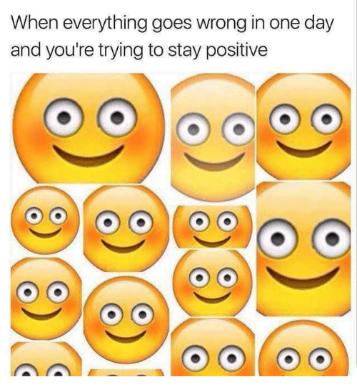 stay positive: When everything goes wrong in one day  and you're trying to stay positive