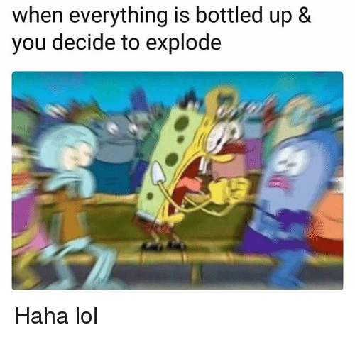 Funny, Lol, and Haha: when everything is bottled up &  you decide to explode Haha lol
