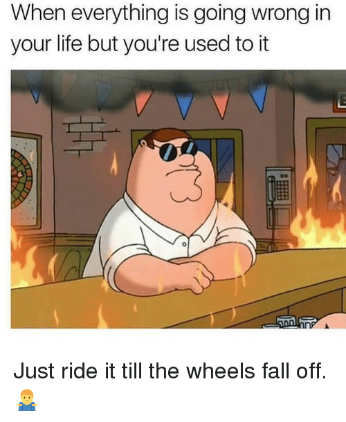ride it: When everything is going wrong in  your life but you're used to it Just ride it till the wheels fall off. 🤷‍♂️