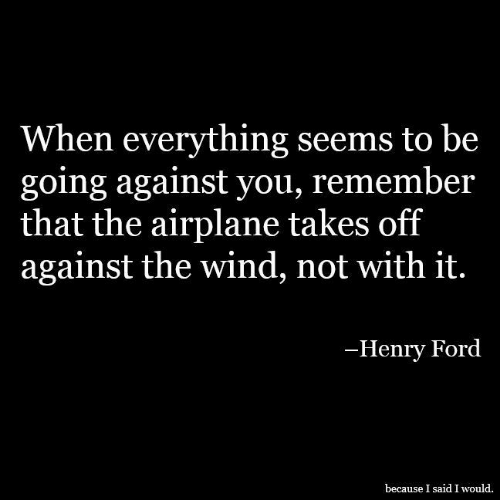 Ford: When everything seems to be  going against you, remember  that the airplane takes off  against the wind, not with it.  -Henry Ford  because I said I would