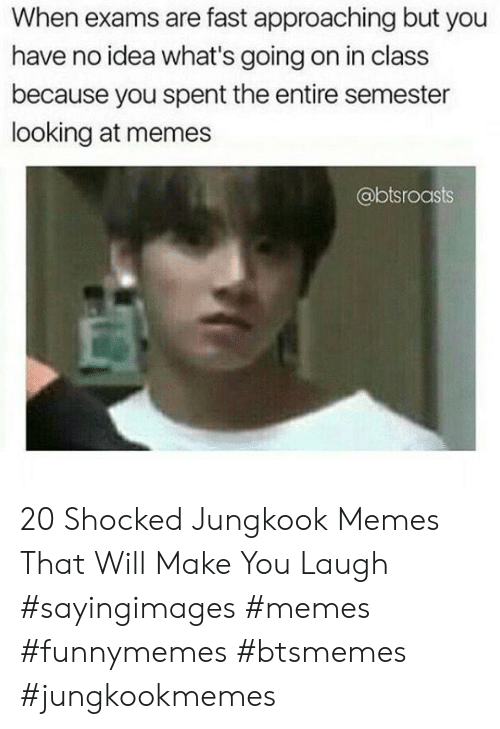 Jungkook: When exams are fast approaching but you  have no idea what's going on in class  because you spent the entire semester  looking at memes  @btsroasts 20 Shocked Jungkook Memes That Will Make You Laugh #sayingimages #memes #funnymemes #btsmemes #jungkookmemes