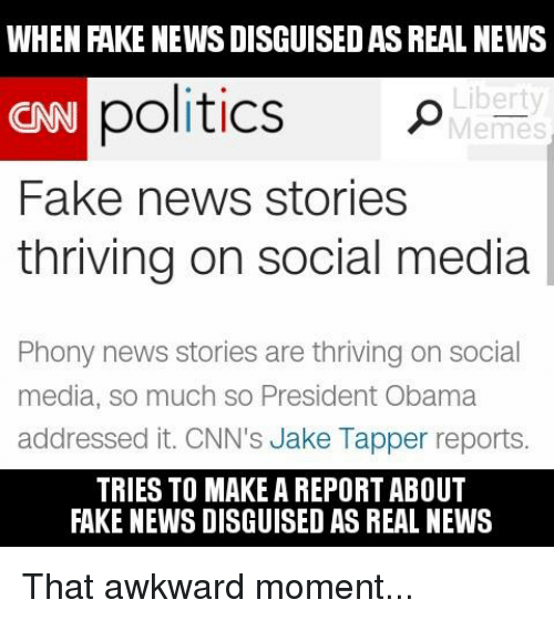 Jake Tapper: WHEN FAKE NEWS DISGUISEDASREAL NEWS  politics  Liberty  CNN  Memes  Fake news stories  thriving on social media  Phony news stories are thriving on social  media, so much so President Obama  addressed it. CNN's Jake Tapper reports.  TRIES TO MAKE A REPORT ABOUT  FAKE NEWS DISGUISED AS REAL NEWS That awkward moment...
