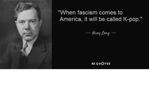 """America, Dank, and Pop: """"When fascism comes to  America, it will be called K-pop.""""  Huey tong  AZ QUOTES"""