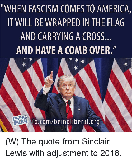 """America, Comb Over, and Cross: """"WHEN FASCISM COMES TO AMERICA,  IT WILL BEWRAPPED IN THE FLAG  AND CARRYING A CROSS  AND HAVE A COMB OVER.""""  BEING  LBERAL  fb.com/beingliberal.orq (W)  The quote from Sinclair Lewis with adjustment to 2018."""