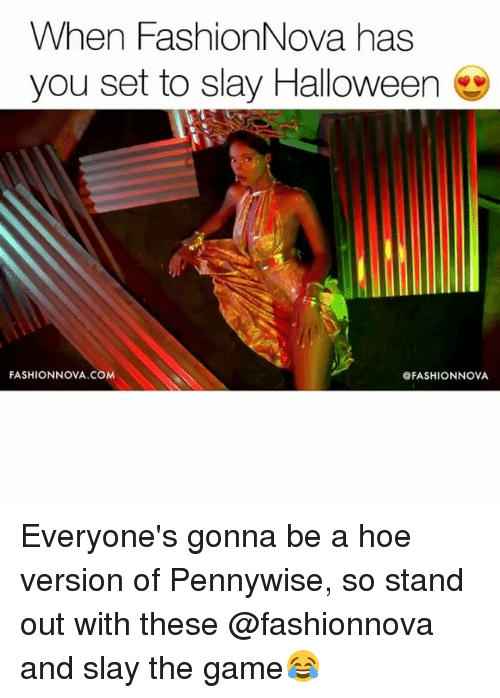 Funny, Halloween, and Hoe: When FashionNova has  you set to slay Halloween  FASHIONNOVA.COM  @FASHIONNOVA Everyone's gonna be a hoe version of Pennywise, so stand out with these @fashionnova and slay the game😂