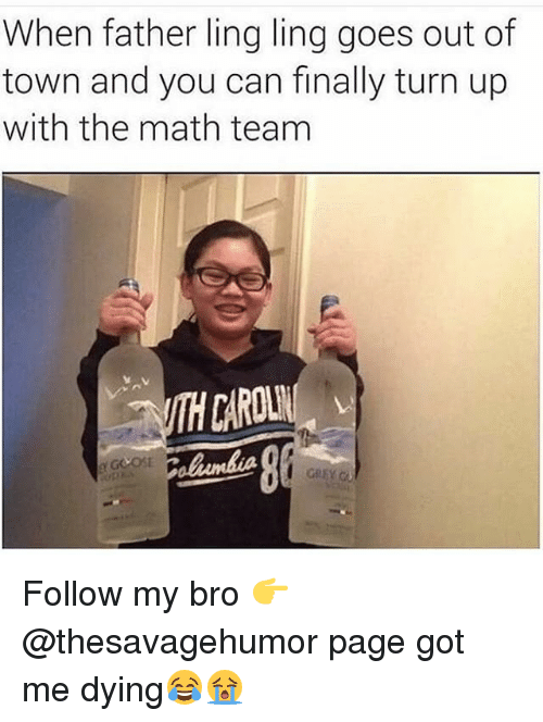 Memes, Turn Up, and Math: When father ling ling goes out of  town and you can finally turn up  with the math team  ITH CAROL Follow my bro 👉@thesavagehumor page got me dying😂😭