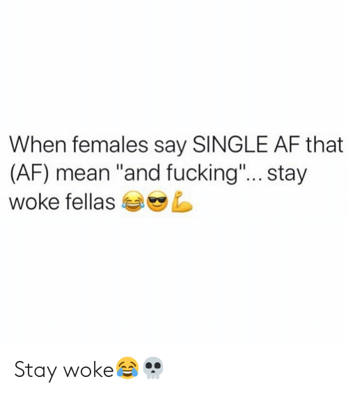 "stay woke: When females say SINGLE AF that  (AF) mean ""and fucking""... stay  woke fellas Stay woke😂💀"