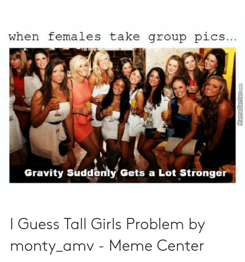 Tall Girls Problem: when females take group pics...  Gravity Suddenly Gets a Lot Stronger  MemeCenter.com I Guess Tall Girls Problem by monty_amv - Meme Center