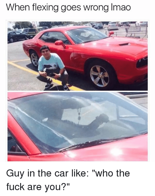 """Lmao, Memes, and Fuck: When flexing goes wrong lmao Guy in the car like: """"who the fuck are you?"""""""