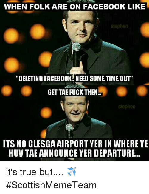 """facebook likes: WHEN FOLK ARE ON FACEBOOK LIKE  """"DELETING FACEBOOK NEED SOMETIME OUT  GETTAE FUCK THEN  ITS NO GLESGA AIRPORT YERIN WHERE YE  HUV TAEANNOUNCE YER DEPARTURE... it's true but....  ✈  #ScottishMemeTeam"""