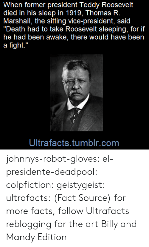 "johnnys: When former president Teddy Roosevelt  died in his sleep in 1919, Thomas R.  Marshall, the sitting vice-president, said  ""Death had to take Roosevelt sleeping, for if  he had been awake, there would have been  a fight.""  Ultrafacts.tumblr.com johnnys-robot-gloves: el-presidente-deadpool:  colpfiction:  geistygeist:  ultrafacts:  (Fact Source) for more facts, follow Ultrafacts     reblogging for the art    Billy and Mandy Edition"