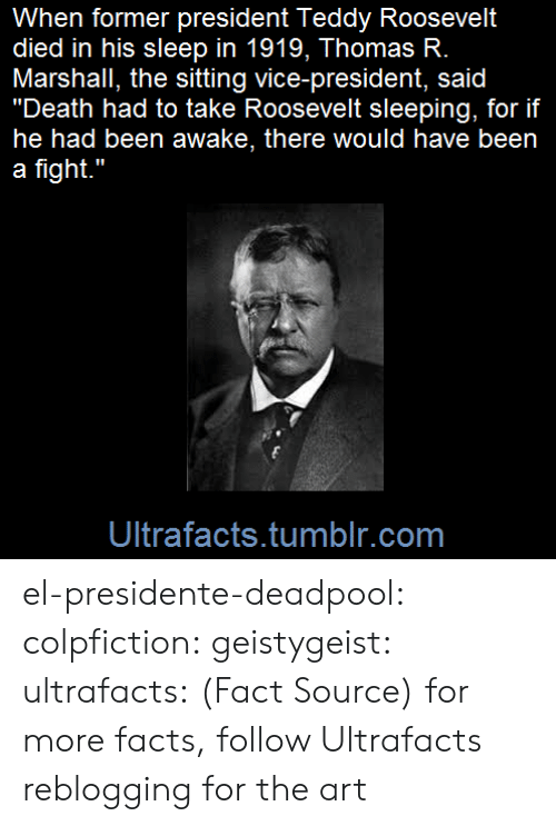"theodore roosevelt: When former president Teddy Roosevelt  died in his sleep in 1919, Thomas R.  Marshall, the sitting vice-president, said  ""Death had to take Roosevelt sleeping, for if  he had been awake, there would have been  a fight.""  Ultrafacts.tumblr.com el-presidente-deadpool:  colpfiction:  geistygeist:  ultrafacts:  (Fact Source) for more facts, follow Ultrafacts     reblogging for the art"