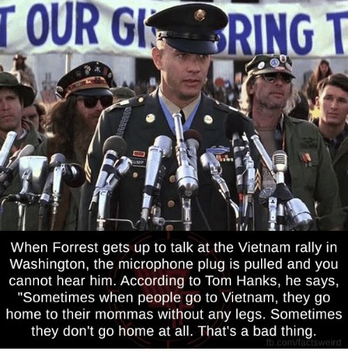 "Memes, Tom Hanks, and Vietnam: When Forrest gets up to talk at the Vietnam rally in  Washington, the microphone plug is pulled and you  cannot hear him. According to Tom Hanks, he says,  ""Sometimes when people go to Vietnam, they go  home to their mommas without any legs. Sometimes  they don't go home at all. That's a bad thing.  fb.com/factsweird"