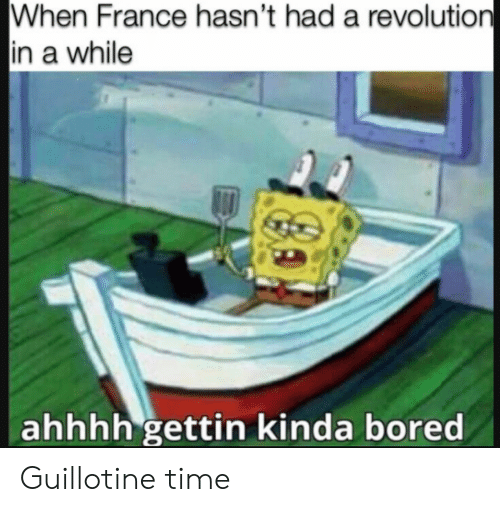 guillotine: When France hasn't had a revolution  in a while  ahhhh gettin kinda bored Guillotine time