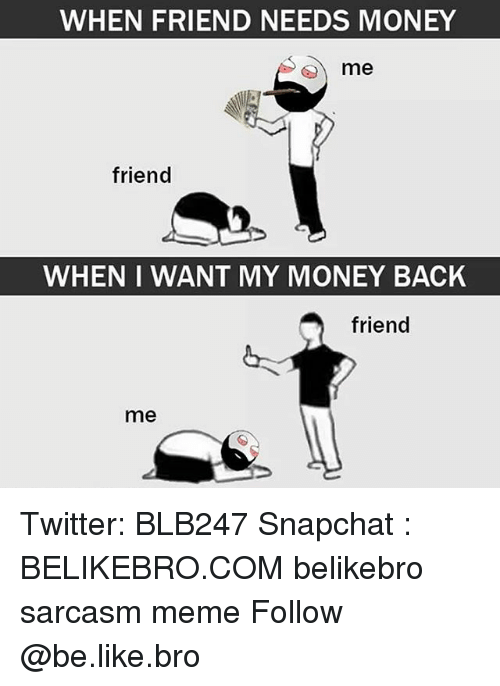 When: WHEN FRIEND NEEDS MONEY  6) me  friend  WHEN I WANT MY MONEY BACK  friend  me Twitter: BLB247 Snapchat : BELIKEBRO.COM belikebro sarcasm meme Follow @be.like.bro