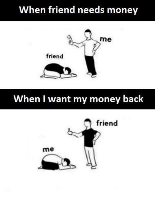 I Want My Money: When friend needs money  me  friend  When I want my money back  friend  me