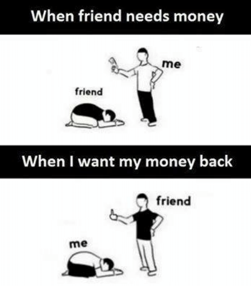I Want My Money: When friend needs money  me  friend  When I want my money back  friend