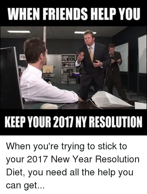 Memes, New Year's Resolutions, and 🤖: WHEN FRIENDS HELP YOU  KEEP YOUR 2011 NY RESOLUTION When you're trying to stick to your 2017 New Year Resolution Diet, you need all the help you can get...