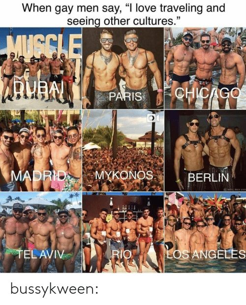 "Los Angeles: When gay men say, ""I love traveling and  seeing other cultures.""  MUGCLE  CHICAGO  PARIS  MADRID  MYKONOS  BERLIN  BAD X  LEVEZ  TEL AVIV  LOS ANGELES  RIO bussykween:"