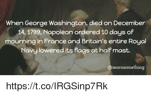 flags: When George Washington, died on December  14, 1799, Napoleon ordered 10 days of  mourning in France and Britain's entire Royal  Navy lowered its flags at half mast.  Caiearnsomething https://t.co/IRGSinp7Rk