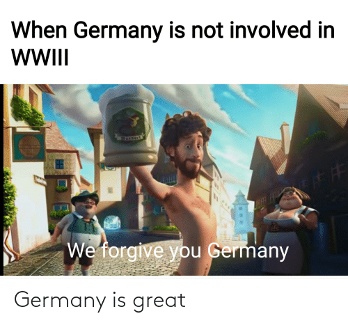 ber: When Germany is not involved in  WII  BER FR  We forgive you Germany Germany is great