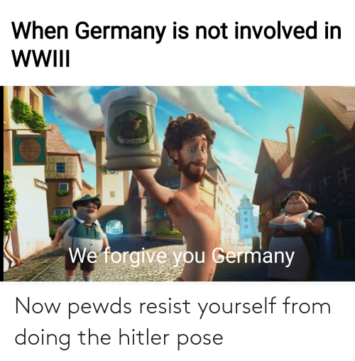 ber: When Germany is not involved in  WII  BER FR  We forgive you Germany Now pewds resist yourself from doing the hitler pose