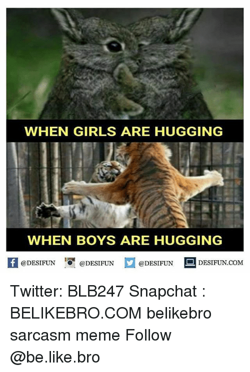 Be Like, Girls, and Meme: WHEN GIRLS ARE HUGGING  WHEN BOYS ARE HUGGING  @DESIFUN  @DESIFUN  @DESIFUN  DESIFUN.COM Twitter: BLB247 Snapchat : BELIKEBRO.COM belikebro sarcasm meme Follow @be.like.bro