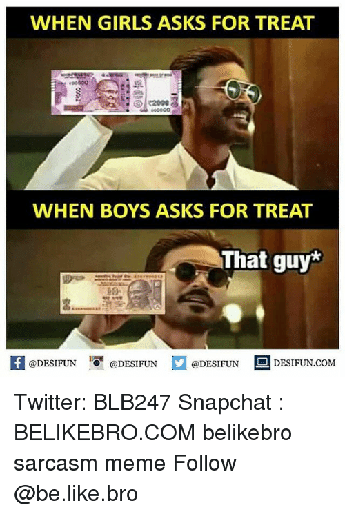 Be Like, Girls, and Meme: WHEN GIRLS ASKS FOR TREAT  WHEN BOYS ASKS FOR TREAT  That guy*  @DESIFUN @DESIFUN E @DESIFUN DESIFUN.COM Twitter: BLB247 Snapchat : BELIKEBRO.COM belikebro sarcasm meme Follow @be.like.bro