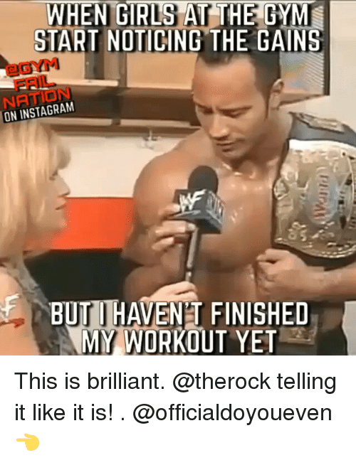 Girls At The Gym: WHEN GIRLS AT THE GYM  START NOTICING THE GAINS  ON INSTAGRAM  BUTI HAVENT FINISHED  MY WORKOUT YET This is brilliant. @therock telling it like it is! . @officialdoyoueven 👈
