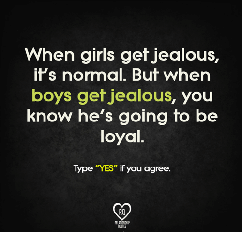"Jealous, Memes, and Relationships: When girls get jealous,  it's normal. But When  boys get jealous  you  know he's going to be  loyal.  Type ""YES"" if you agree.  RELATIONSHIP  OUOTES"