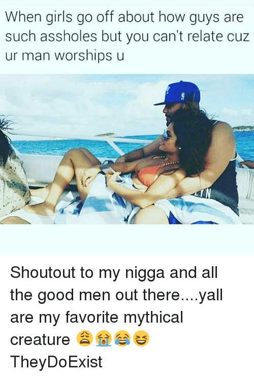 Mythic: When girls go off about how guys are  such assholes but you can't relate cuz  ur man worships u Shoutout to my nigga and all the good men out there....yall are my favorite mythical creature 😩😭😂😆 TheyDoExist